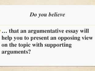 Do you believe … that an argumentative essay will help you to present an oppo