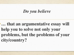 Do you believe … that an argumentative essay will help you to solve not only