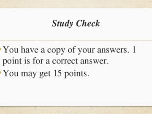 Study Check You have a copy of your answers. 1 point is for a correct answer.
