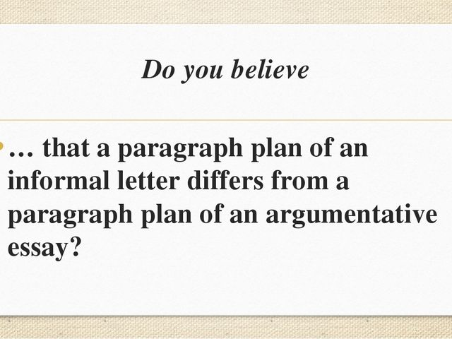 Do you believe … that a paragraph plan of an informal letter differs from a p...