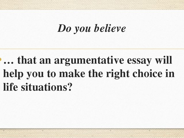 Do you believe … that an argumentative essay will help you to make the right...