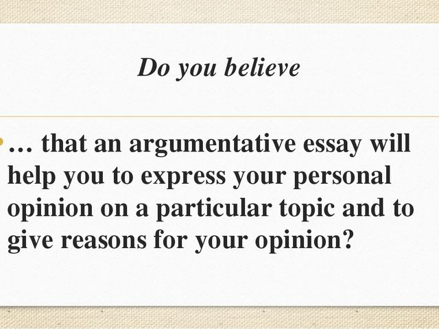 Do you believe … that an argumentative essay will help you to express your pe...