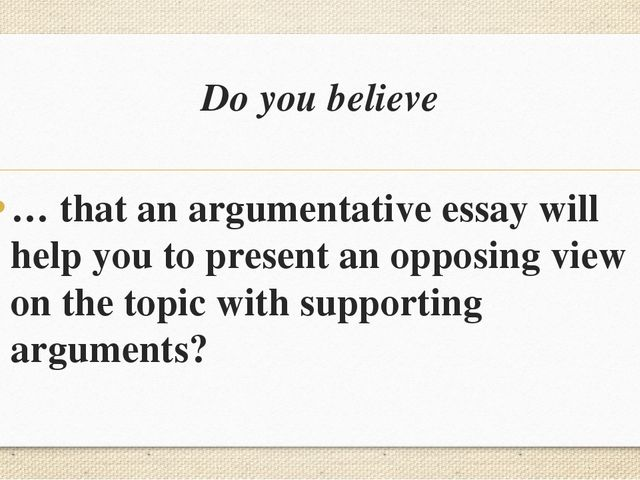 Do you believe … that an argumentative essay will help you to present an oppo...