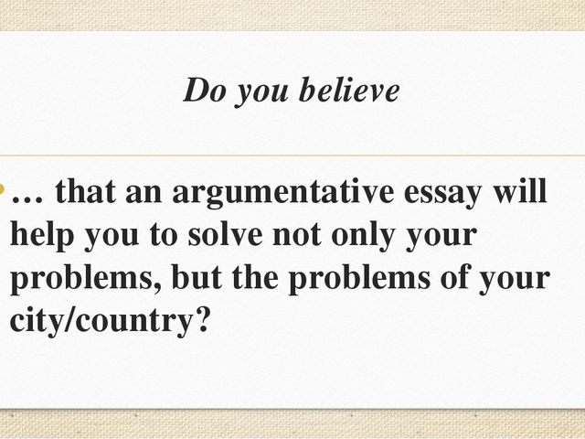 Do you believe … that an argumentative essay will help you to solve not only...
