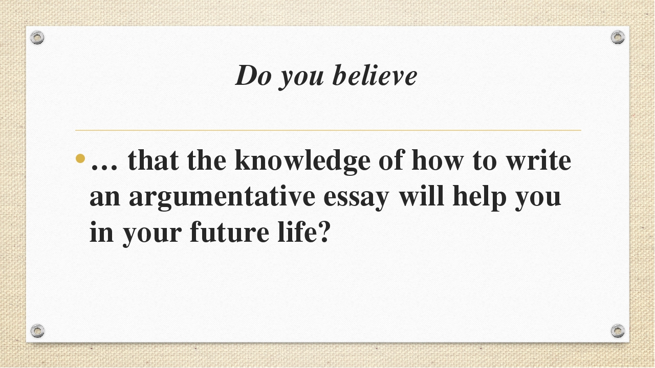 Do you believe … that the knowledge of how to write an argumentative essay wi...