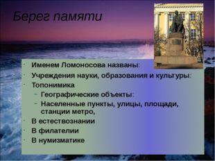 Берег памяти Именем Ломоносова названы: Учреждения науки, образования и культ