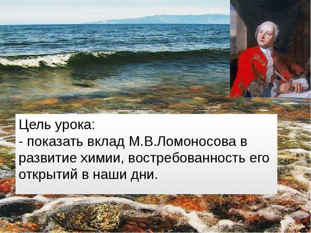 Цель урока: - показать вклад М.В.Ломоносова в развитие химии, востребованнос...