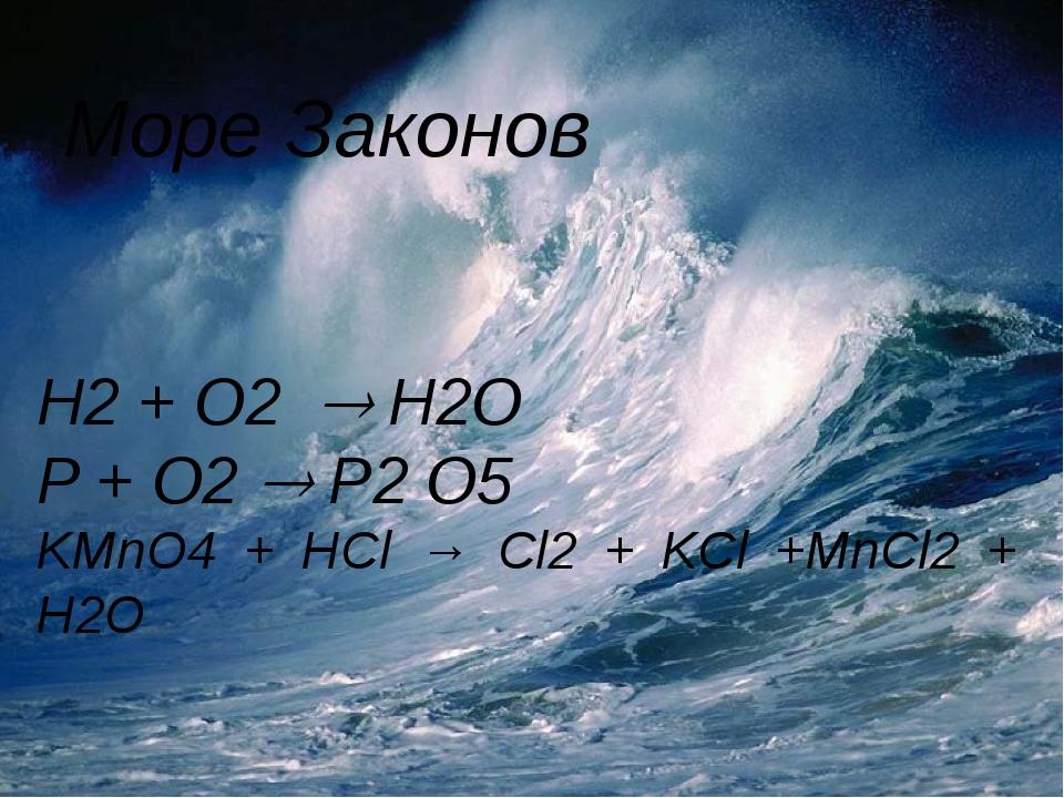 Море Законов H2 + O2  H2O P + O2  P2 O5 KMnO4 + HCl → Cl2 + KCl +MnCl2 + H2...