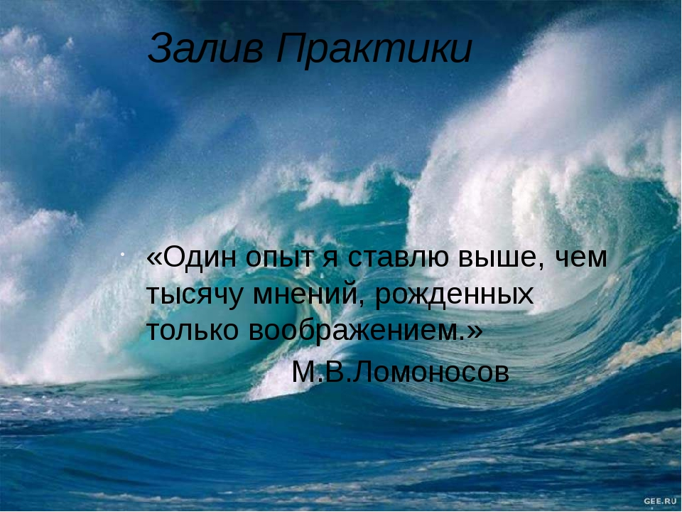 Залив Практики «Один опыт я ставлю выше, чем тысячу мнений, рожденных только...