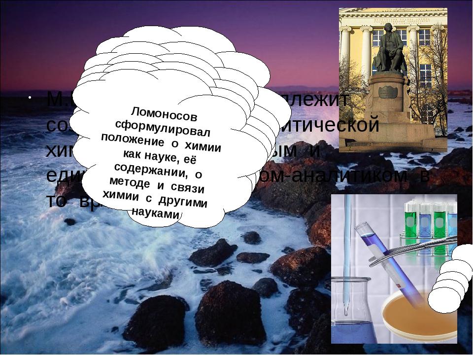 М.В.Ломоносову принадлежит создание «Основ аналитической химии», он был перв...