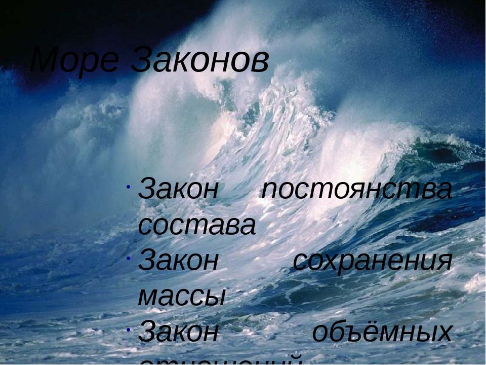 Море Законов Закон постоянства состава Закон сохранения массы Закон объёмных...