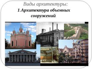 Виды архитектуры: 1.Архитектура объемных сооружений