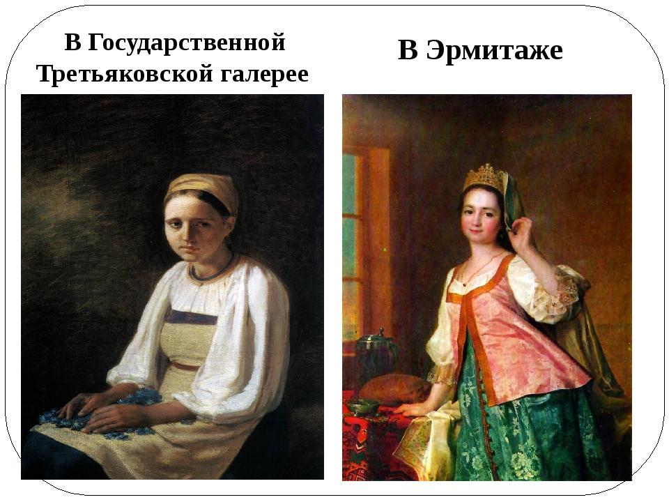 В Государственной Третьяковской галерее В Эрмитаже