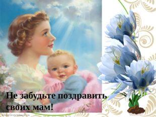 Не забудьте поздравить своих мам!