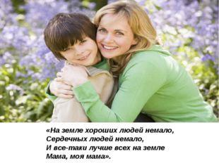 «На земле хороших людей немало, Сердечных людей немало, И все-таки лучше всех