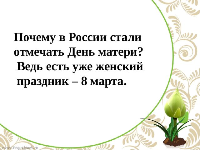 Почему в России стали отмечать День матери? Ведь есть уже женский праздник –...