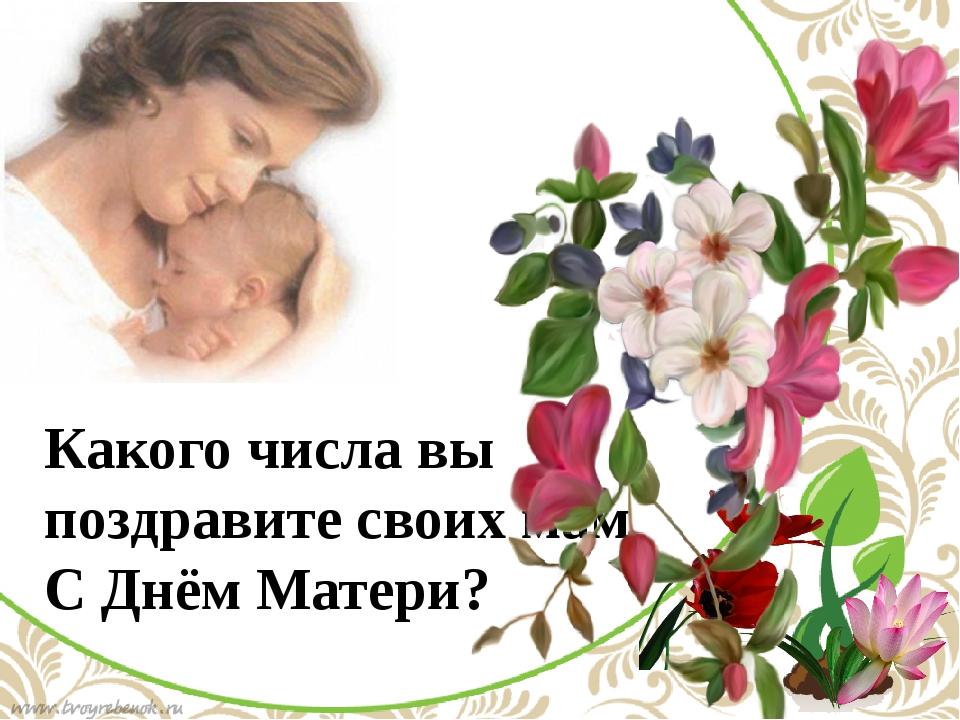 Какого числа вы поздравите своих мам С Днём Матери? По щелчку