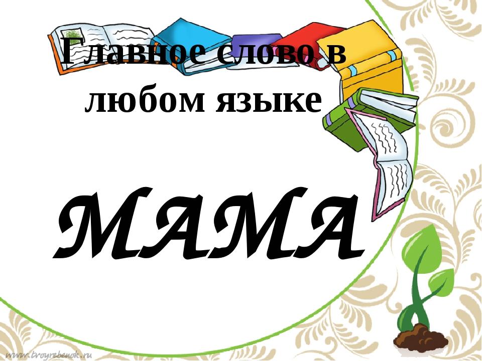 МАМА Главное слово в любом языке По щелчку