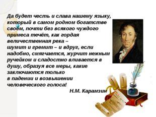 Да будет честь и слава нашему языку, который в самом родном богатстве своём,