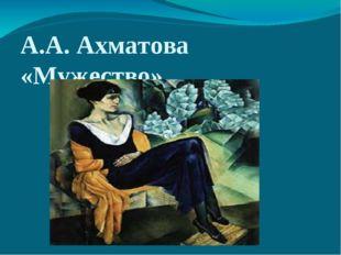 А.А. Ахматова «Мужество»