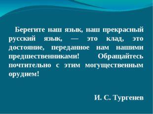 Берегите наш язык, наш прекрасный русский язык, — это клад, это достояние,