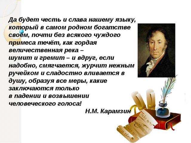 Да будет честь и слава нашему языку, который в самом родном богатстве своём,...