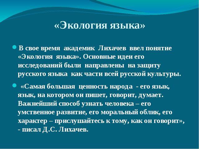 «Экология языка» В свое время академик Лихачев ввел понятие «Экология языка»....