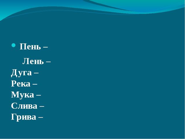 Пень –  Лень – Дуга –  Река – Мука – Слива – Грива –