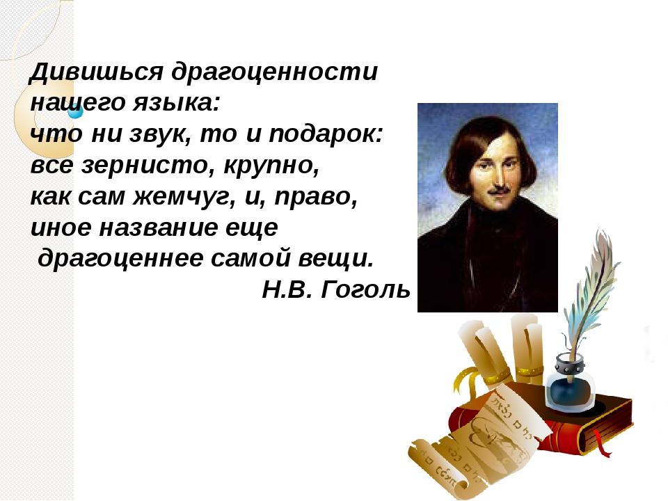 Дивишься драгоценности нашего языка: что ни звук, то и подарок: все зернисто,...