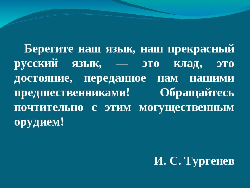 Берегите наш язык, наш прекрасный русский язык, — это клад, это достояние,...