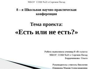 8 – я Школьная научно-практическая конференция Тема проекта: «Есть или не ест