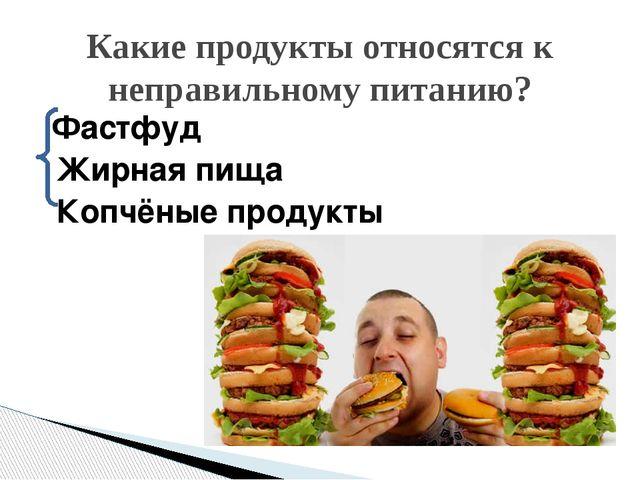 Фастфуд Жирная пища Копчёные продукты Какие продукты относятся к неправильно...