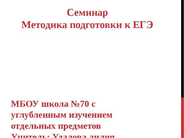 Семинар Методика подготовки к ЕГЭ МБОУ школа №70 с углубленным изучением отде...