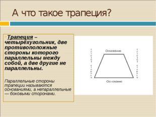 А что такое трапеция? Трапеция – четырёхугольник, две противоположные стороны