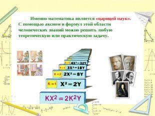 Именно математика является «царицей наук». С помощью аксиом и формул этой об
