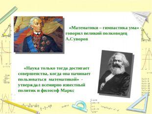 «Математики – гимнастика ума» - говорил великий полководец А.Суворов «Наука