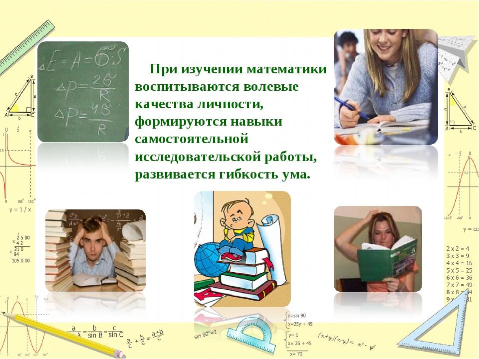 При изучении математики воспитываются волевые качества личности, формируются...