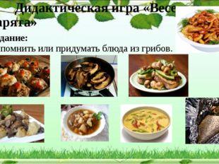 Задание: Вспомнить или придумать блюда из грибов. Дидактическая игра «Веселые