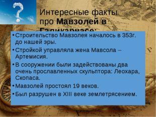 Интересные факты проМавзолей в Галикарнасе: Строительство Мавзолея началось
