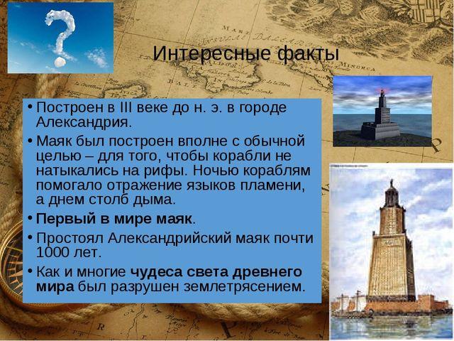 Интересные факты Построен вIII веке дон.э. в городе Александрия. Маяк был...