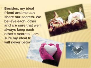 Besides, my ideal friend and me can share our secrets. We believe each other