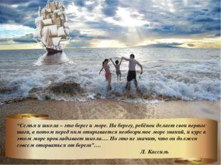 """""""Семья и школа – это берег и море. На берегу, ребёнок делает свои первые шаги"""