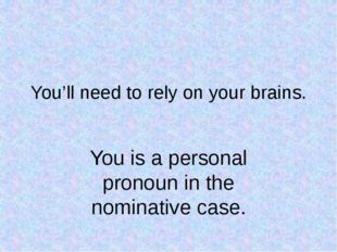 You'll need to rely on your brains. You is a personal pronoun in the nominati
