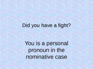 Did you have a fight? You is a personal pronoun in the nominative case