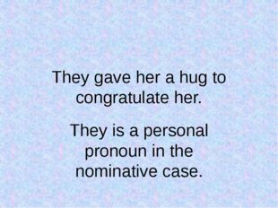 They gave her a hug to congratulate her. They is a personal pronoun in the no