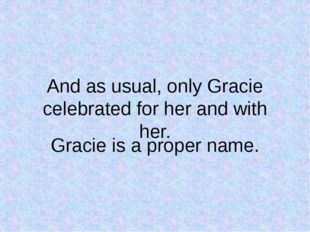 And as usual, only Gracie celebrated for her and with her. Gracie is a proper