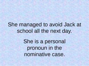 She managed to avoid Jack at school all the next day. She is a personal prono
