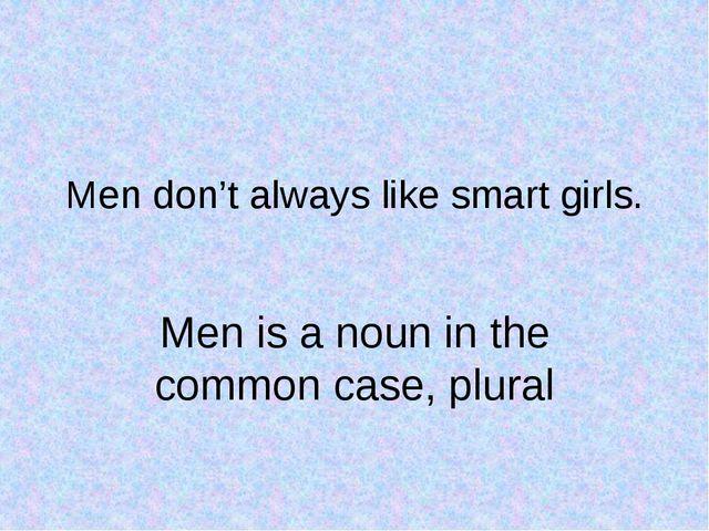 Men don't always like smart girls. Men is a noun in the common case, plural