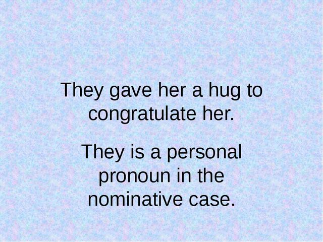 They gave her a hug to congratulate her. They is a personal pronoun in the no...