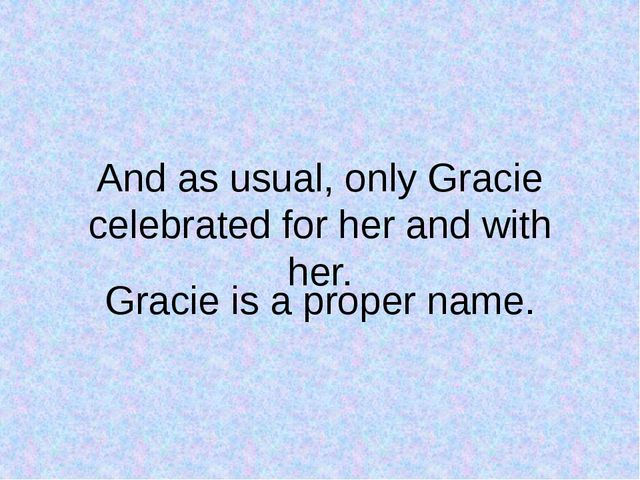 And as usual, only Gracie celebrated for her and with her. Gracie is a proper...
